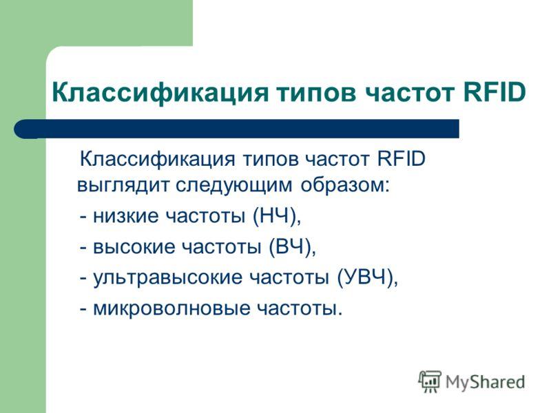 Классификация типов частот RFID Классификация типов частот RFID выглядит следующим образом: - низкие частоты (НЧ), - высокие частоты (ВЧ), - ультравысокие частоты (УВЧ), - микроволновые частоты.