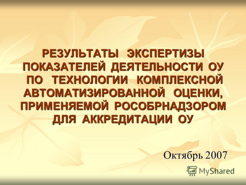 РЕЗУЛЬТАТЫ ЭКСПЕРТИЗЫ ПОКАЗАТЕЛЕЙ ДЕЯТЕЛЬНОСТИ ОУ ПО ТЕХНОЛОГИИ КОМПЛЕКСНОЙ АВТОМАТИЗИРОВАННОЙ ОЦЕНКИ, ПРИМЕНЯЕМОЙ РОСОБРНАДЗОРОМ ДЛЯ АККРЕДИТАЦИИ ОУ Октябрь 2007