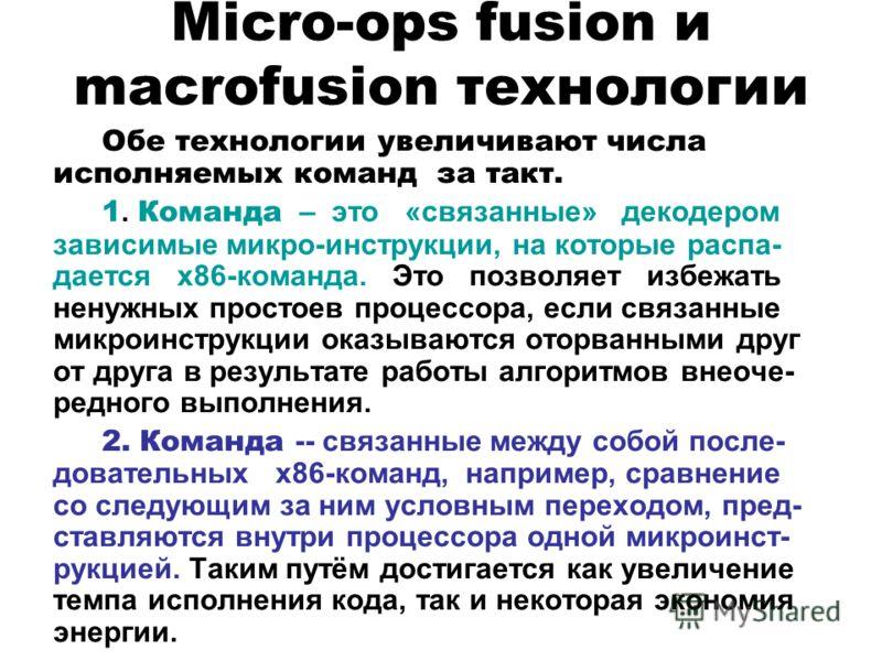 Micro-ops fusion и macrofusion технологии Обе технологии увеличивают числа исполняемых команд за такт. 1. Команда – это «связанные» декодером зависимые микро-инструкции, на которые распа- дается x86-команда. Это позволяет избежать ненужных простоев п