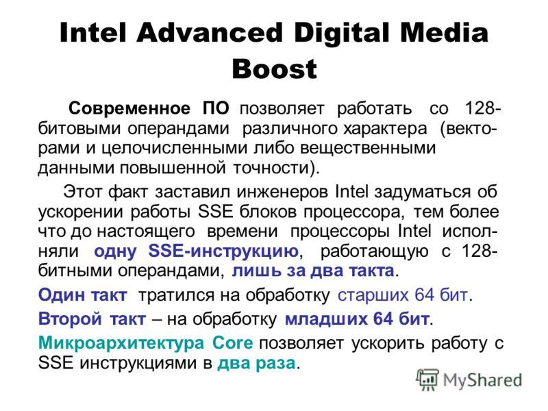 Intel Advanced Digital Media Boost Современное ПО позволяет работать со 128- битовыми операндами различного характера (векто- рами и целочисленными либо вещественными данными повышенной точности). Этот факт заставил инженеров Intel задуматься об уско