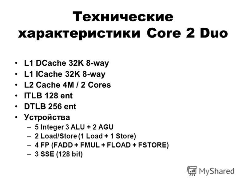 Технические характеристики Core 2 Duo L1 DCache 32K 8-way L1 ICache 32K 8-way L2 Cache 4M / 2 Cores ITLB 128 ent DTLB 256 ent Устройства –5 Integer 3 ALU + 2 AGU –2 Load/Store (1 Load + 1 Store) –4 FP (FADD + FMUL + FLOAD + FSTORE) –3 SSE (128 bit)