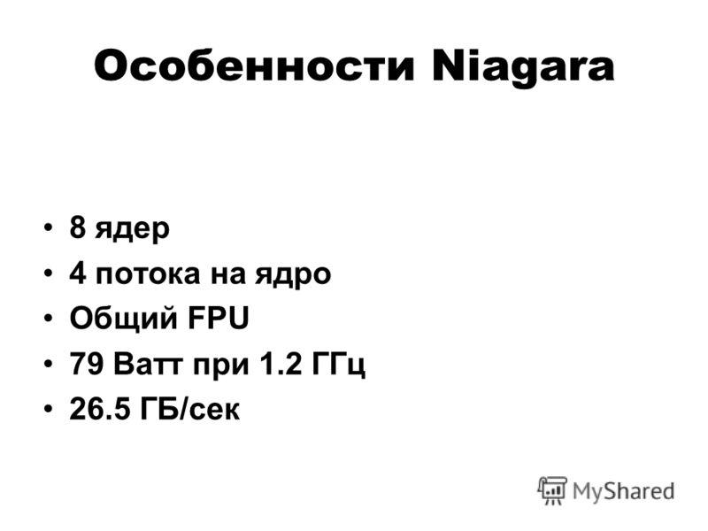 Особенности Niagara 8 ядер 4 потока на ядро Общий FPU 79 Ватт при 1.2 ГГц 26.5 ГБ/сек