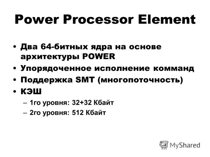 Power Processor Element Два 64-битных ядра на основе архитектуры POWER Упорядоченное исполнение комманд Поддержка SMT (многопоточность) КЭШ –1го уровня: 32+32 Кбайт –2го уровня: 512 Кбайт