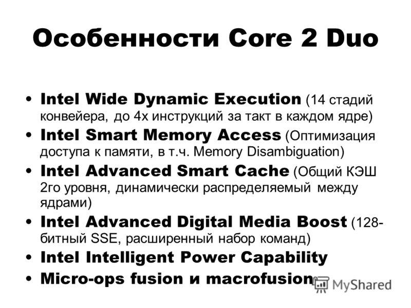 Особенности Core 2 Duo Intel Wide Dynamic Execution (14 стадий конвейера, до 4х инструкций за такт в каждом ядре) Intel Smart Memory Access (Оптимизация доступа к памяти, в т.ч. Memory Disambiguation) Intel Advanced Smart Cache (Общий КЭШ 2го уровня,