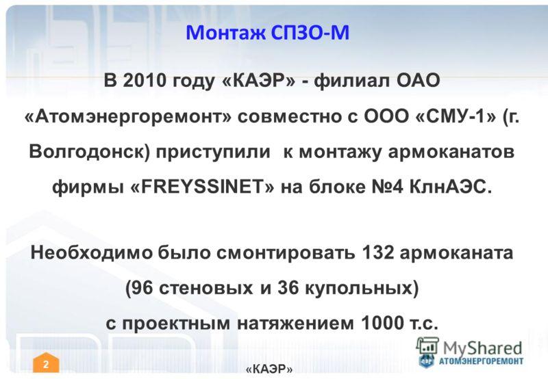 « КАЭР » 2 Монтаж СПЗО-М В 2010 году «КАЭР» - филиал ОАО «Атомэнергоремонт» совместно с ООО «СМУ-1» (г. Волгодонск) приступили к монтажу армоканатов фирмы «FREYSSINET» на блоке 4 КлнАЭС. Необходимо было смонтировать 132 армоканата (96 стеновых и 36 к