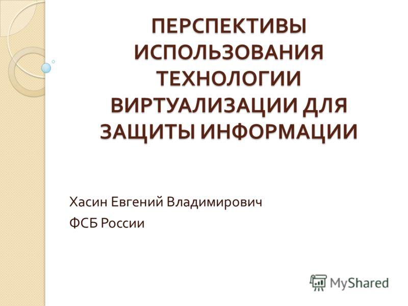 ПЕРСПЕКТИВЫ ИСПОЛЬЗОВАНИЯ ТЕХНОЛОГИИ ВИРТУАЛИЗАЦИИ ДЛЯ ЗАЩИТЫ ИНФОРМАЦИИ Хасин Евгений Владимирович ФСБ России