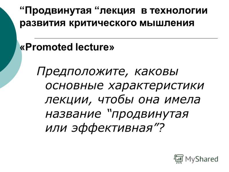 Продвинутая лекция в технологии развития критического мышления «Promoted lecture» Предположите, каковы основные характеристики лекции, чтобы она имела название продвинутая или эффективная?
