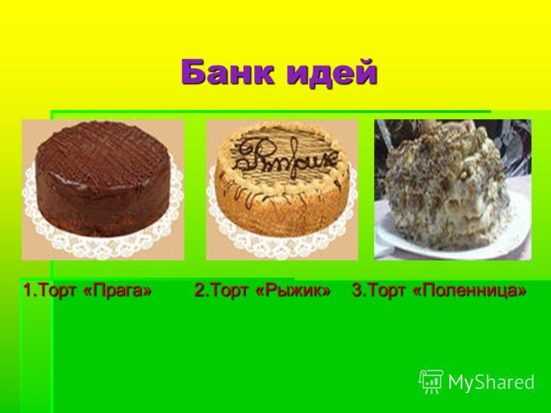 Банк идей 1.Торт «Прага» 2.Торт «Рыжик» 3.Торт «Поленница»