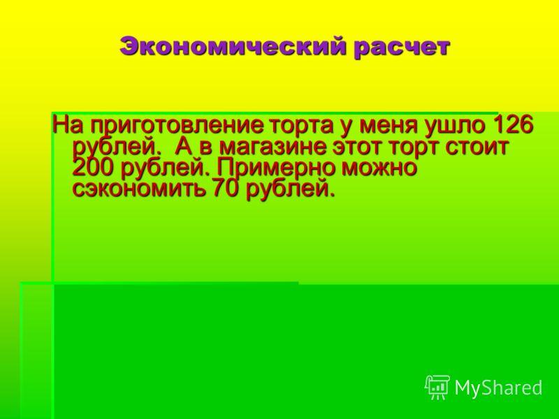 Экономический расчет На приготовление торта у меня ушло 126 рублей. А в магазине этот торт стоит 200 рублей. Примерно можно сэкономить 70 рублей.