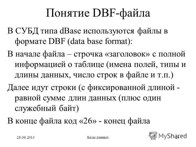 28.06.2013Базы данных24 Понятие DBF-файла В СУБД типа dBase используются файлы в формате DBF (data base format): В начале файла – строчка «заголовок» с полной информацией о таблице (имена полей, типы и длины данных, число строк в файле и т.п.) Далее