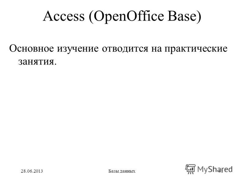 28.06.2013Базы данных41 Access (OpenOffice Base) Основное изучение отводится на практические занятия.