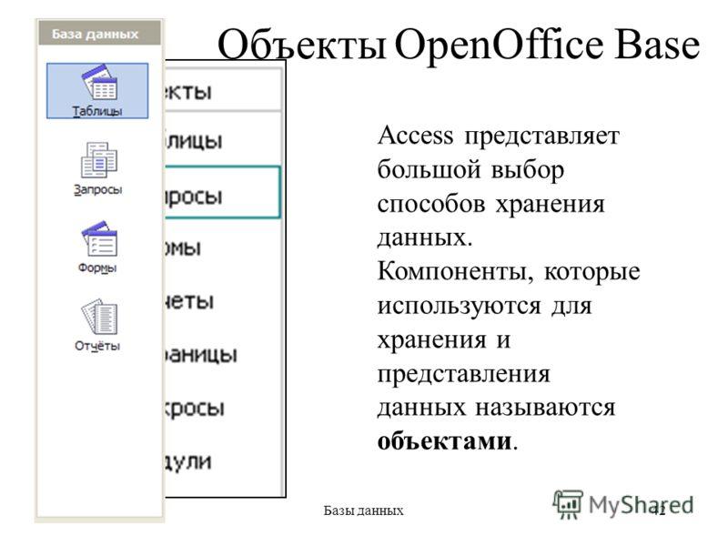 28.06.2013Базы данных42 Объекты Access Access представляет большой выбор способов хранения данных. Компоненты, которые используются для хранения и представления данных называются объектами. OpenOffice Base