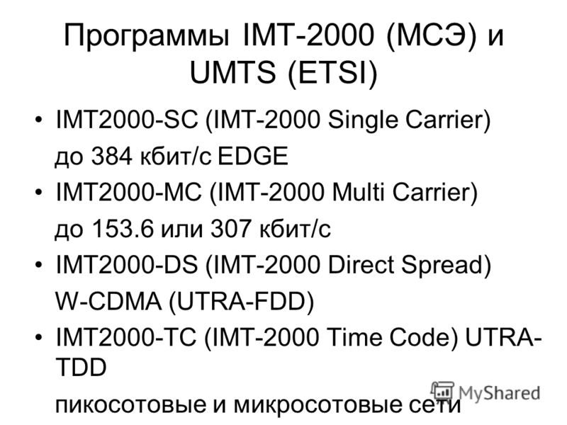Программы IMT-2000 (MCЭ) и UMTS (ETSI) IMT2000-SC (IMT-2000 Single Carrier) до 384 кбит/с EDGE IMT2000-MC (IMT-2000 Multi Carrier) до 153.6 или 307 кбит/с IMT2000-DS (IMT-2000 Direct Spread) W-CDMA (UTRA-FDD) IMT2000-TC (IMT-2000 Time Code) UTRA- TDD