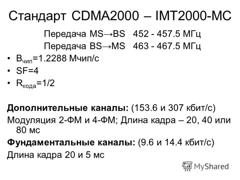 Стандарт CDMA2000 – IMT2000-MC Передача MSBS 452 - 457.5 МГц Передача BSMS 463 - 467.5 МГц В чип =1.2288 Мчип/с SF=4 R кода =1/2 Дополнительные каналы: (153.6 и 307 кбит/с) Модуляция 2-ФМ и 4-ФМ; Длина кадра – 20, 40 или 80 мс Фундаментальные каналы: