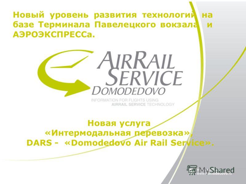 Новый уровень развития технологий на базе Терминала Павелецкого вокзала и АЭРОЭКСПРЕССа. Новая услуга «Интермодальная перевозка», DARS - «Domodedovo Air Rail Service».
