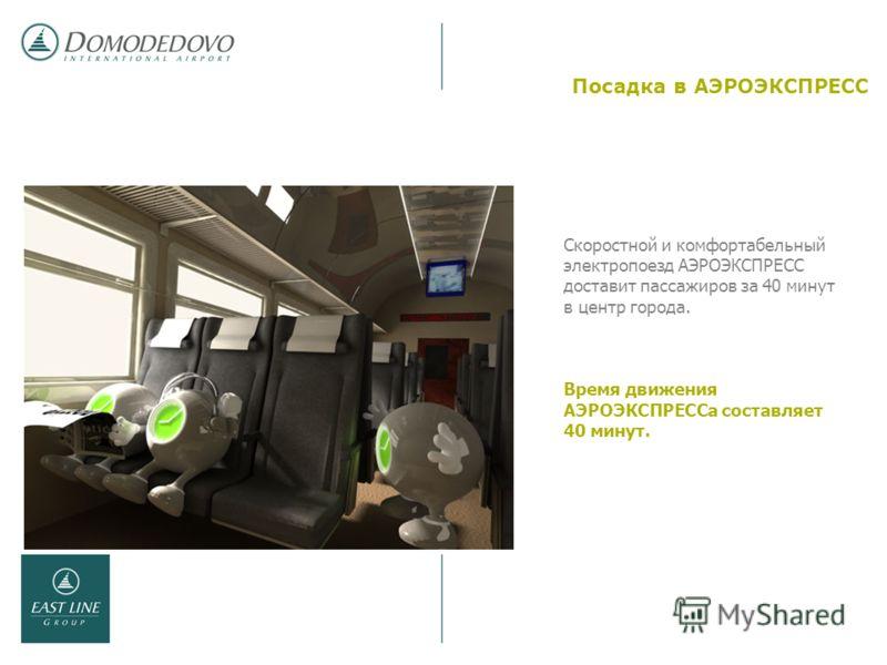 Посадка в АЭРОЭКСПРЕСС Скоростной и комфортабельный электропоезд АЭРОЭКСПРЕСС доставит пассажиров за 40 минут в центр города. Время движения АЭРОЭКСПРЕССа составляет 40 минут.