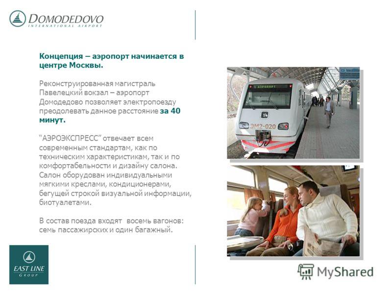 Концепция – аэропорт начинается в центре Москвы. Реконструированная магистраль Павелецкий вокзал – аэропорт Домодедово позволяет электропоезду преодолевать данное расстояние за 40 минут. АЭРОЭКСПРЕСС отвечает всем современным стандартам, как по техни