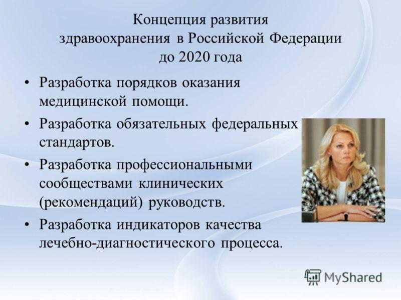 Концепция развития здравоохранения в Российской Федерации до 2020 года Разработка порядков оказания медицинской помощи. Разработка обязательных федеральных стандартов. Разработка профессиональными сообществами клинических (рекомендаций) руководств. Р