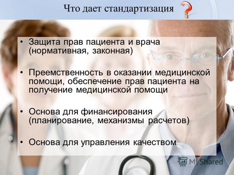 Что дает стандартизация Защита прав пациента и врача (нормативная, законная) Преемственность в оказании медицинской помощи, обеспечение прав пациента на получение медицинской помощи Основа для финансирования (планирование, механизмы расчетов) Основа