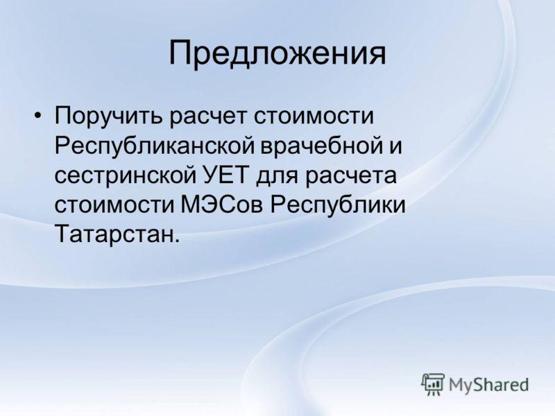 Предложения Поручить расчет стоимости Республиканской врачебной и сестринской УЕТ для расчета стоимости МЭСов Республики Татарстан.