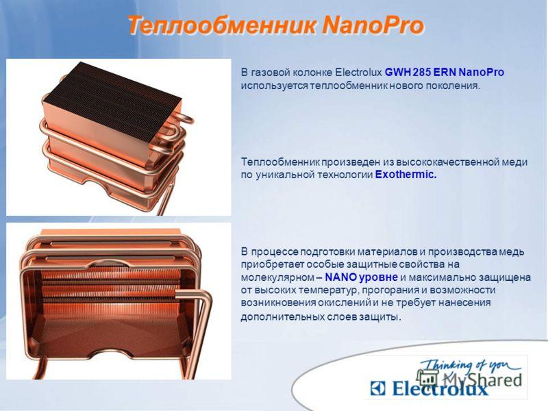 Теплообменник NanoPro В газовой колонке Electrolux GWH 285 ERN NanoPro используется теплообменник нового поколения. Теплообменник произведен из высококачественной меди по уникальной технологии Exothermic. В процессе подготовки материалов и производст