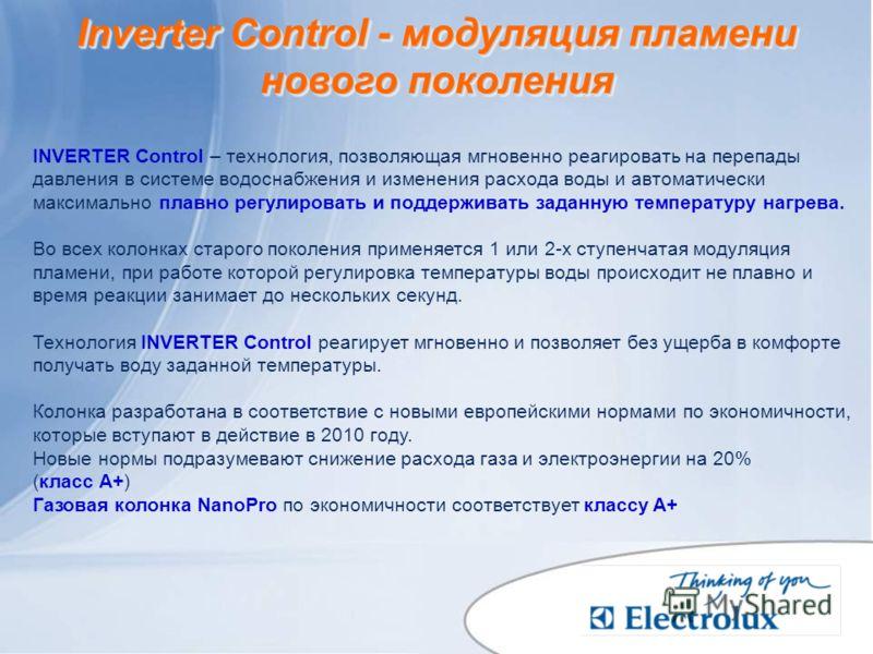 Inverter Control - модуляция пламени нового поколения INVERTER Control – технология, позволяющая мгновенно реагировать на перепады давления в системе водоснабжения и изменения расхода воды и автоматически максимально плавно регулировать и поддерживат