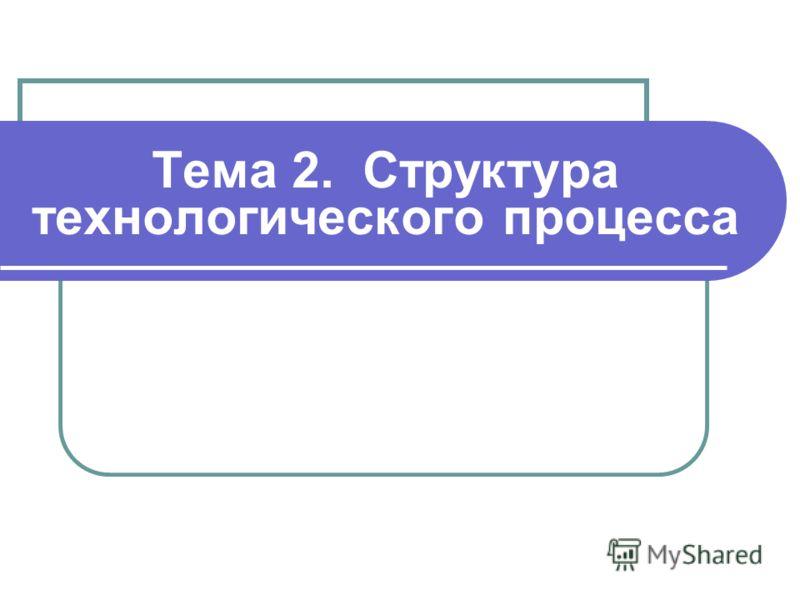 Тема 2. Структура технологического процесса