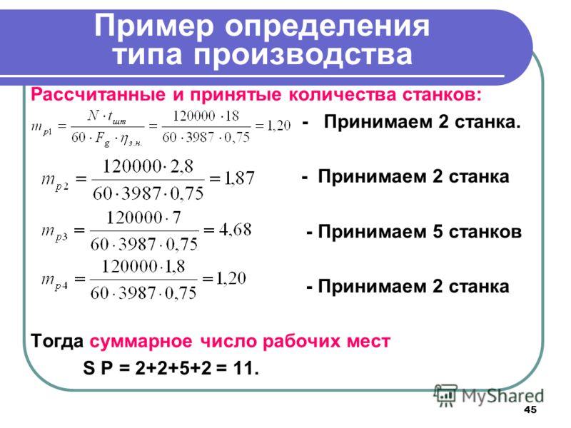 45 Пример определения типа производства Рассчитанные и принятые количества станков: - Принимаем 2 станка. - Принимаем 2 станка - Принимаем 5 станков - Принимаем 2 станка Тогда суммарное число рабочих мест S Р = 2+2+5+2 = 11.