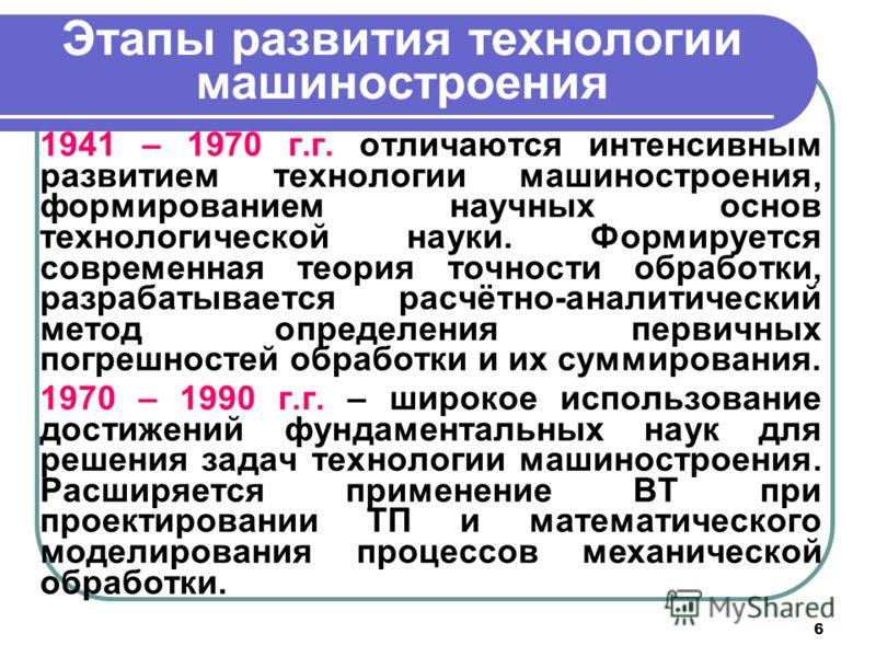 6 Этапы развития технологии машиностроения 1941 – 1970 г.г. отличаются интенсивным развитием технологии машиностроения, формированием научных основ технологической науки. Формируется современная теория точности обработки, разрабатывается расчётно-ана