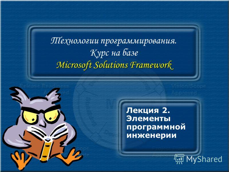 Microsoft Solutions Framework Технологии программирования. Курс на базе Microsoft Solutions Framework Лекция 2. Элементы программной инженерии