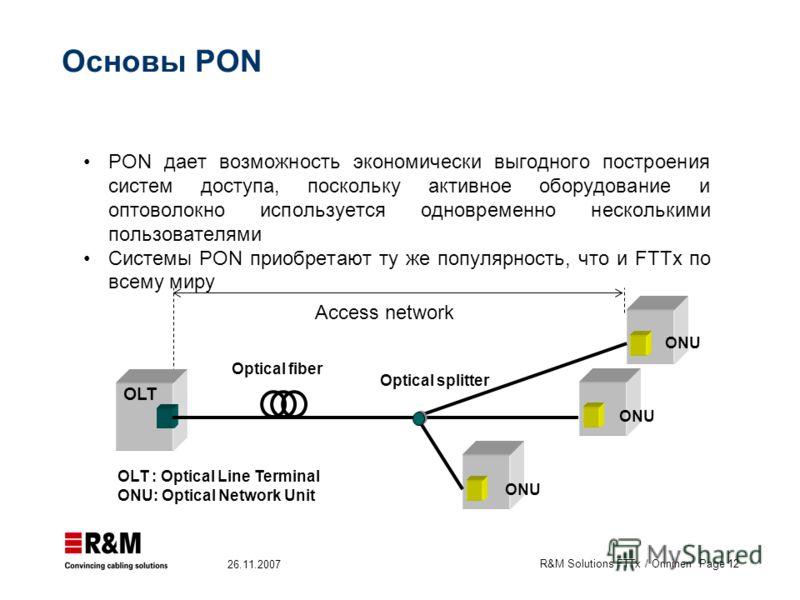 R&M Solutions FTTx / Onninen Page 12 26.11.2007 PON дает возможность экономически выгодного построения систем доступа, поскольку активное оборудование и оптоволокно используется одновременно несколькими пользователями Системы PON приобретают ту же по