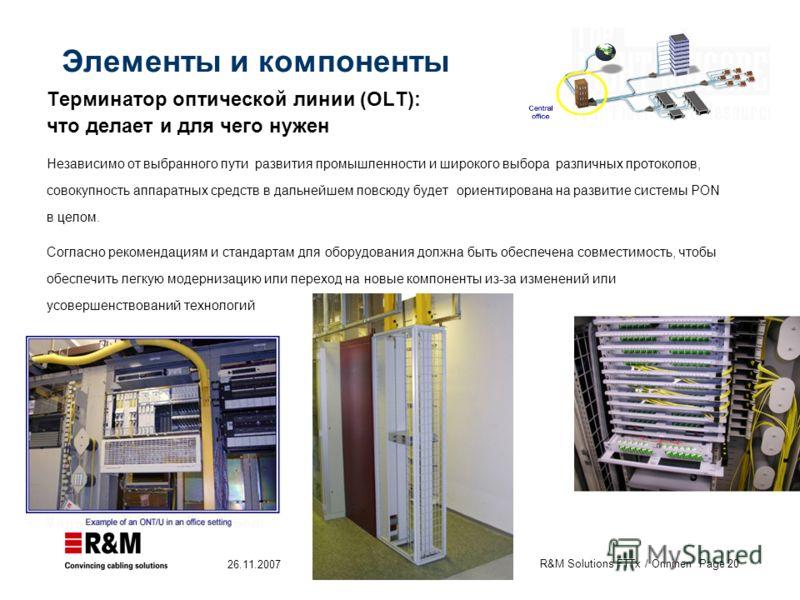 R&M Solutions FTTx / Onninen Page 20 26.11.2007 Элементы и компоненты Терминатор оптической линии (OLT): что делает и для чего нужен Независимо от выбранного пути развития промышленности и широкого выбора различных протоколов, совокупность аппаратных