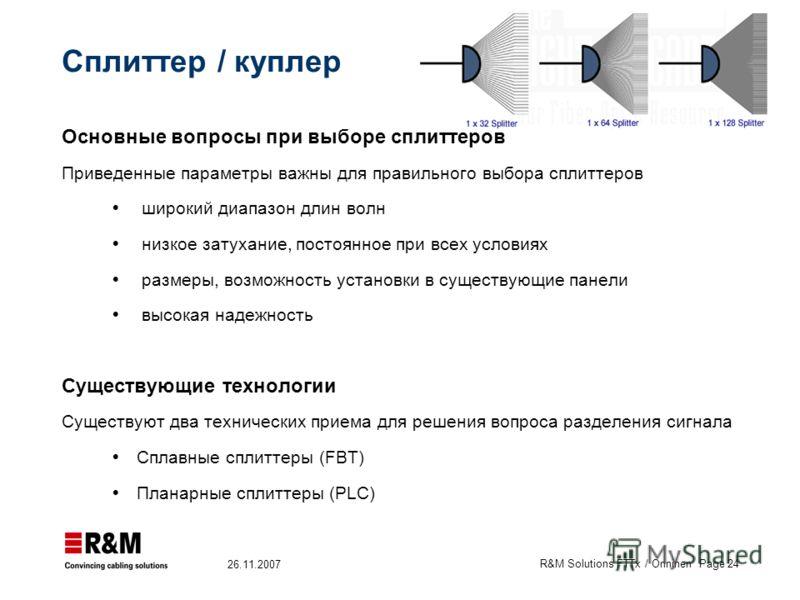 R&M Solutions FTTx / Onninen Page 24 26.11.2007 Сплиттер / куплер Основные вопросы при выборе сплиттеров Приведенные параметры важны для правильного выбора сплиттеров широкий диапазон длин волн низкое затухание, постоянное при всех условиях размеры,
