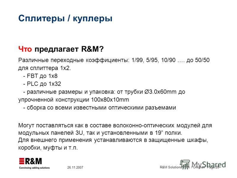 R&M Solutions FTTx / Onninen Page 28 26.11.2007 Сплитеры / куплеры Что предлагает R&M? Различные переходные коэффициенты: 1/99, 5/95, 10/90 …. до 50/50 для сплиттера 1x2. - FBT до 1x8 - PLC до 1x32 - различные размеры и упаковка: от трубки Ø3.0x60mm