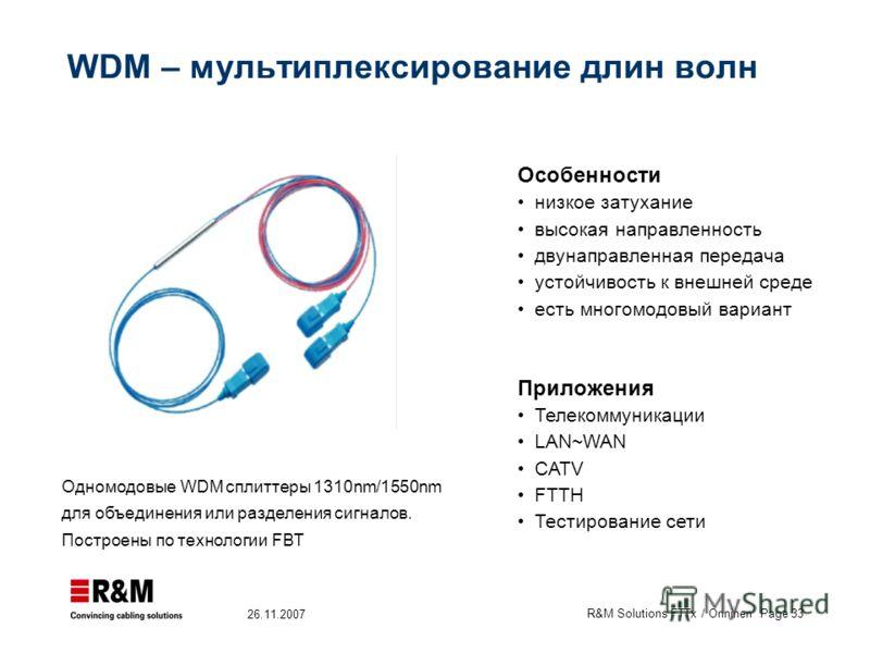 R&M Solutions FTTx / Onninen Page 33 26.11.2007 WDM – мультиплексирование длин волн Особенности низкое затухание высокая направленность двунаправленная передача устойчивость к внешней среде есть многомодовый вариант Приложения Телекоммуникации LAN~WA
