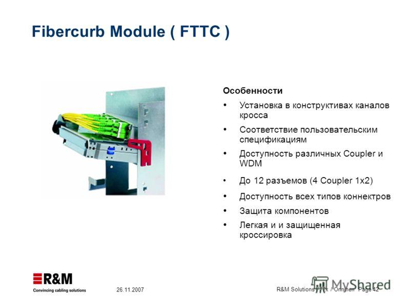 R&M Solutions FTTx / Onninen Page 42 26.11.2007 Особенности Установка в конструктивах каналов кросса Соответствие пользовательским спецификациям Доступность различных Coupler и WDM До 12 разъемов (4 Coupler 1x2) Доступность всех типов коннектров Защи