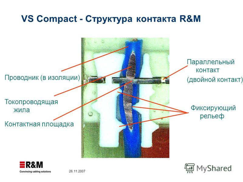 26.11.2007 VS Compact - Структура контакта R&M Фиксирующий рельеф Токопроводящая жила Проводник (в изоляции) Контактная площадка Параллельный контакт (двойной контакт)