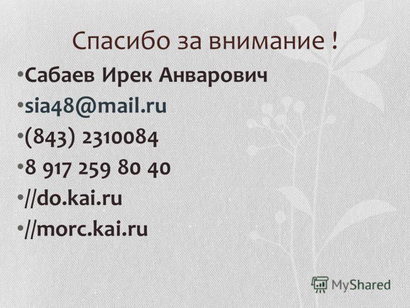 Спасибо за внимание ! Сабаев Ирек Анварович sia48@mail.ru (843) 2310084 8 917 259 80 40 //do.kai.ru //morc.kai.ru