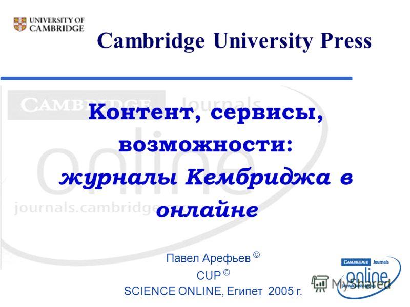Cambridge University Press Павел Арефьев © CUP © SCIENCE ONLINE, Египет 2005 г. Контент, сервисы, возможности: журналы Кембриджа в онлайне