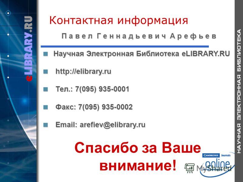 Контактная информация П а в е л Г е н н а д ь е в и ч А р е ф ь е в Научная Электронная Библиотека eLIBRARY.RU Научная Электронная Библиотека eLIBRARY.RU http://elibrary.ru http://elibrary.ru Тел.: 7(095) 935-0001 Тел.: 7(095) 935-0001 Факс: 7(095) 9