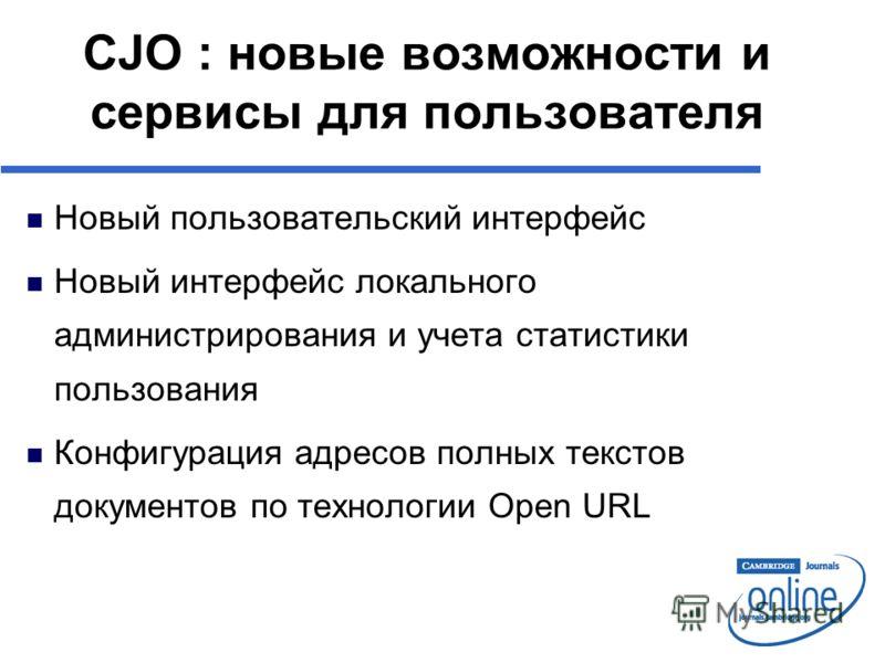 n Новый пользовательский интерфейс n Новый интерфейс локального администрирования и учета статистики пользования n Конфигурация адресов полных текстов документов по технологии Open URL CJO : новые возможности и сервисы для пользователя