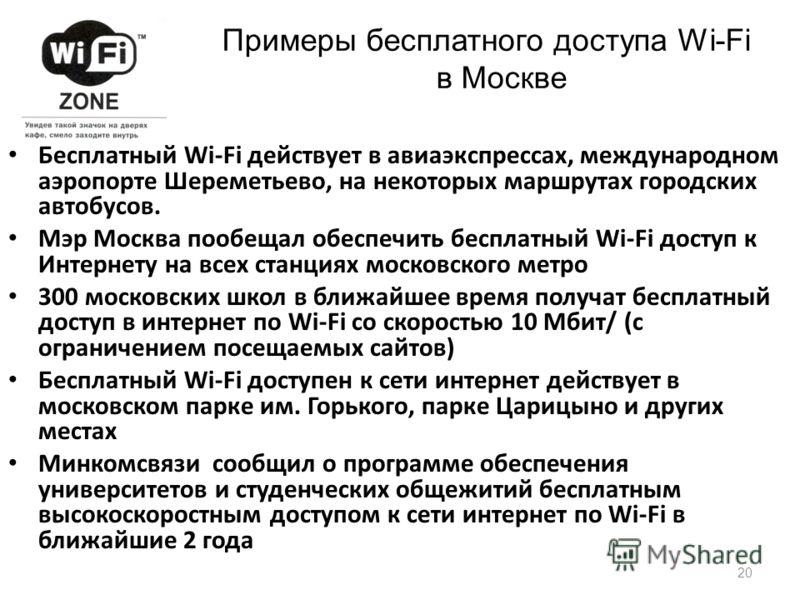 Бесплатный Wi-Fi действует в авиаэкспрессах, международном аэропорте Шереметьево, на некоторых маршрутах городских автобусов. Мэр Москва пообещал обеспечить бесплатный Wi-Fi доступ к Интернету на всех станциях московского метро 300 московских школ в
