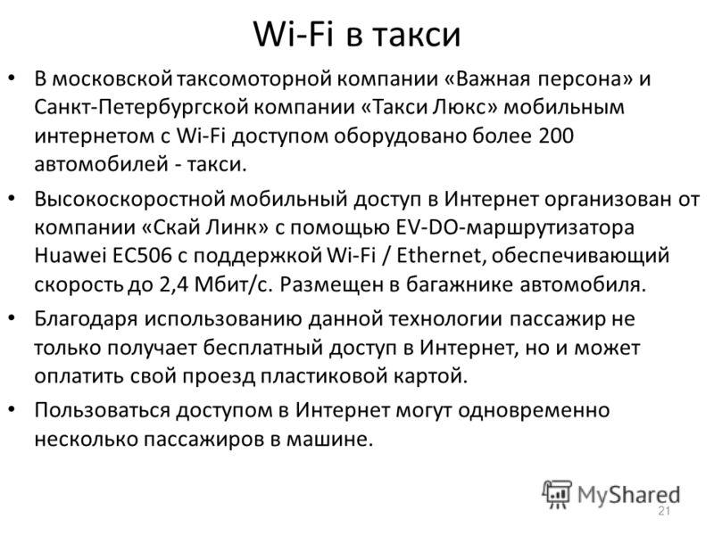 Wi-Fi в такси В московской таксомоторной компании «Важная персона» и Санкт-Петербургской компании «Такси Люкс» мобильным интернетом с Wi-Fi доступом оборудовано более 200 автомобилей - такси. Высокоскоростной мобильный доступ в Интернет организован о