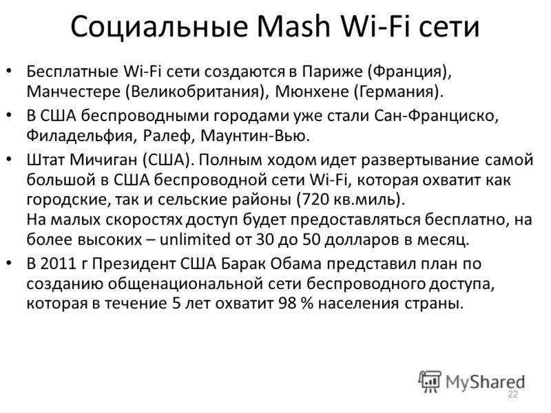 Социальные Mash Wi-Fi сети Бесплатные Wi-Fi сети создаются в Париже (Франция), Манчестере (Великобритания), Мюнхене (Германия). В США беспроводными городами уже стали Сан-Франциско, Филадельфия, Ралеф, Маунтин-Вью. Штат Мичиган (США). Полным ходом ид
