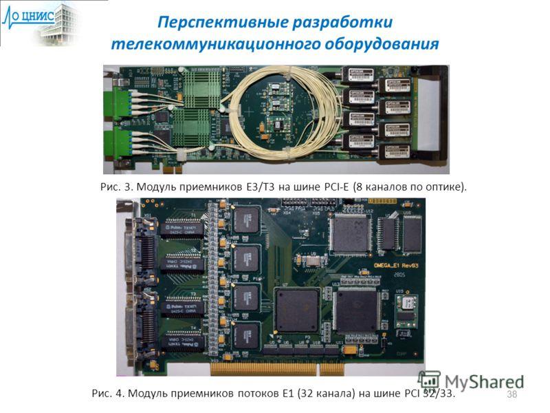 Перспективные разработки телекоммуникационного оборудования Рис. 3. Модуль приемников E3/T3 на шине PCI-E (8 каналов по оптике). Рис. 4. Модуль приемников потоков E1 (32 канала) на шине PCI 32/33. 38