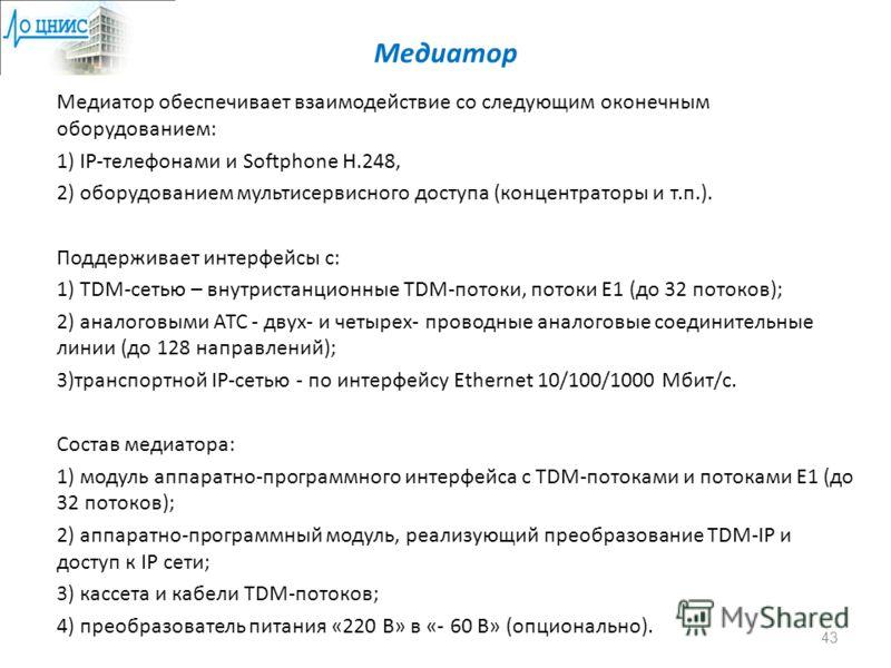 Медиатор Медиатор обеспечивает взаимодействие со следующим оконечным оборудованием: 1) IP-телефонами и Softphone H.248, 2) оборудованием мультисервисного доступа (концентраторы и т.п.). Поддерживает интерфейсы с: 1) TDM-сетью – внутристанционные TDM-
