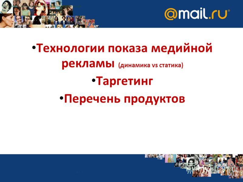 Технологии показа медийной рекламы (динамика vs статика) Таргетинг Перечень продуктов Рекламные возможности портла mail.ru в регионах