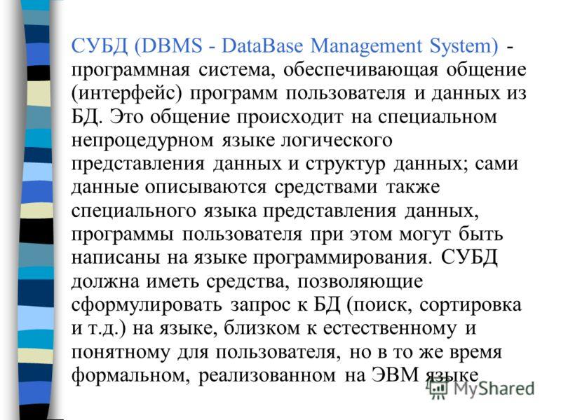 СУБД (DBMS - DataBase Management System) - программная система, обеспечивающая общение (интерфейс) программ пользователя и данных из БД. Это общение происходит на специальном непроцедурном языке логического представления данных и структур данных; сам