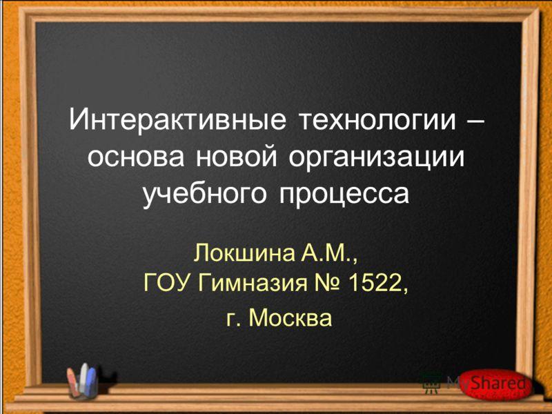 Интерактивные технологии – основа новой организации учебного процесса Локшина А.М., ГОУ Гимназия 1522, г. Москва