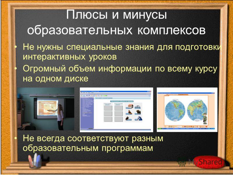 Плюсы и минусы образовательных комплексов Не нужны специальные знания для подготовки интерактивных уроков Огромный объем информации по всему курсу на одном диске Не всегда соответствуют разным образовательным программам